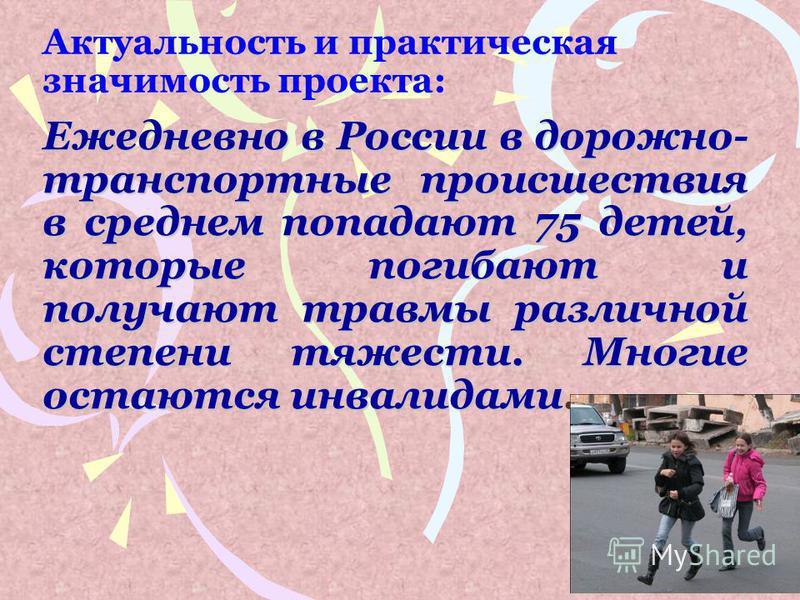 Актуальность и практическая значимость проекта: Ежедневно в России в дорожно- транспортные происшествия в среднем попадают 75 детей, которые погибают и получают травмы различной степени тяжести. Многие остаются инвалидами.