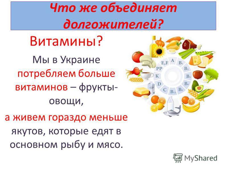 Что же объединяет долгожителей? Витамины? Мы в Украине потребляем больше витаминов – фрукты- овощи, а живем гораздо меньше якутов, которые едят в основном рыбу и мясо.