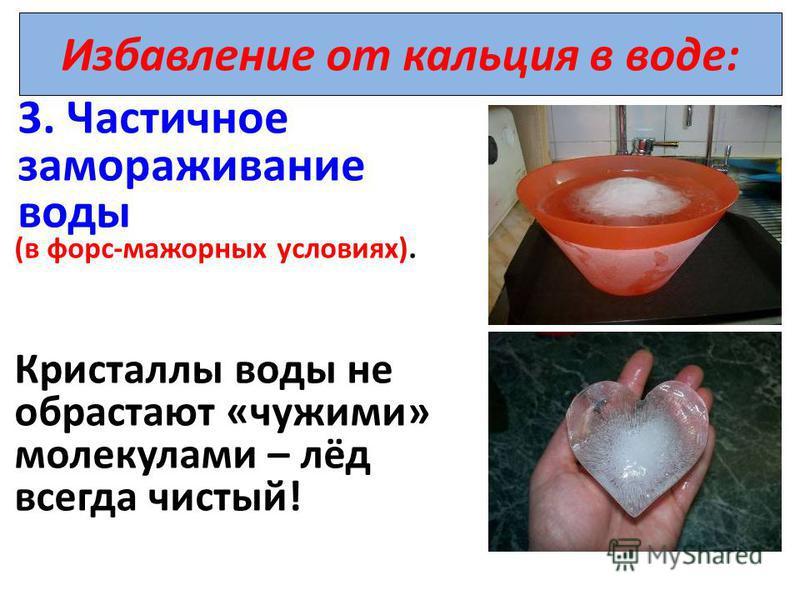 Избавление от кальция в воде: 3. Частичное замораживание воды (в форс-мажорных условиях). Кристаллы воды не обрастают «чужими» молекулами – лёд всегда чистый!