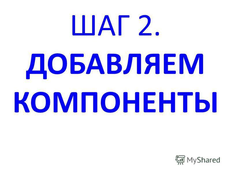 ШАГ 2. ДОБАВЛЯЕМ КОМПОНЕНТЫ