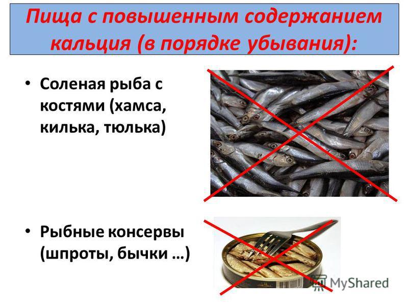 Пища с повышенным содержанием кальция (в порядке убывания): Соленая рыба с костями (хамса, килька, тюлька) Рыбные консервы (шпроты, бычки …)