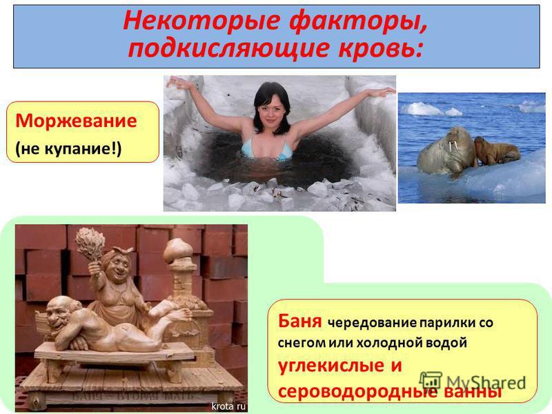Некоторые факторы, подкисляющие кровь: Моржевание (не купание!) Баня чередование парилки со снегом или холодной водой углекислые и сероводородные ванны