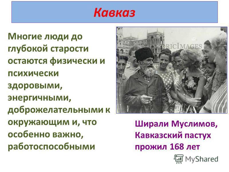 Кавказ Многие люди до глубокой старости остаются физически и психически здоровыми, энергичными, доброжелательными к окружающим и, что особенно важно, работоспособными Ширали Муслимов, Кавказский пастух прожил 168 лет
