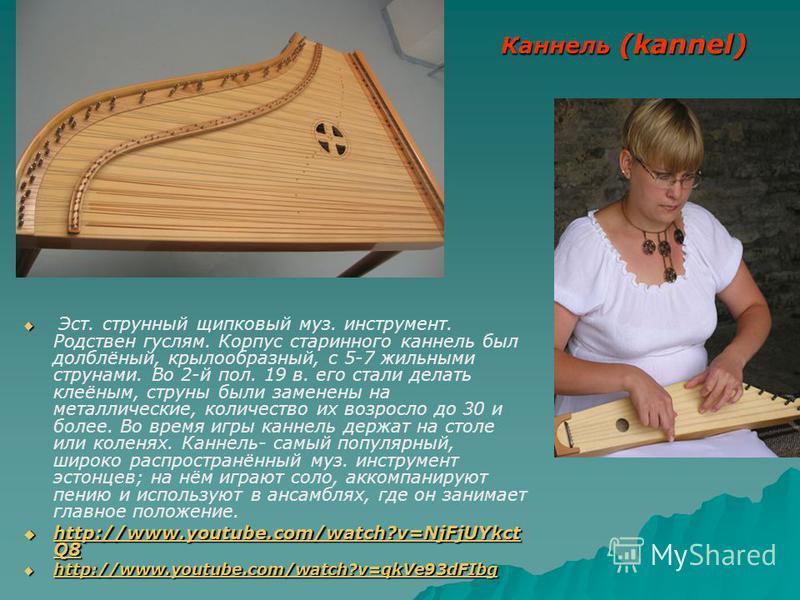 Каннель (kannel) Эст. струнный щипковый муз. инструмент. Родствен гуслям. Корпус старинного каннель был долблёный, крылообразный, с 5-7 жильными струнами. Во 2-й пол. 19 в. его стали делать клеёным, струны были заменены на металлические, количество и