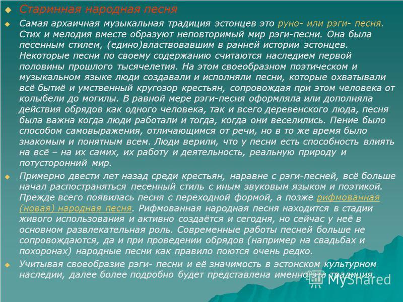 Старинная народная песня Самая архаичная музыкальная традиция эстонцев это руно- или риги- песня. Стих и мелодия вместе образуют неповторимый мир риги-песни. Она была песенным стилем, (едино)властвовавшим в ранней истории эстонцев. Некоторые песни по