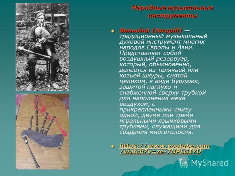 Народные музыкальные инструменты Волы́нка (torupill) Волы́нка (torupill) традиционный музыкальный духовой инструмент многих народов Европы и Азии. Представляет собой воздушный резервуар, который, обыкновенно, делается из телячьей или козьей шкуры, сн