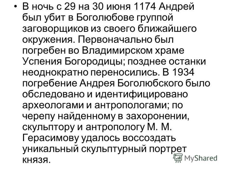 В ночь с 29 на 30 июня 1174 Андрей был убит в Боголюбове группой заговорщиков из своего ближайшего окружения. Первоначально был погребен во Владимирском храме Успения Богородицы; позднее останки неоднократно переносились. В 1934 погребение Андрея Бог