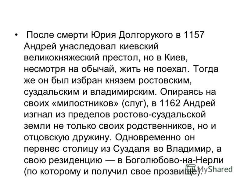 После смерти Юрия Долгорукого в 1157 Андрей унаследовал киевский великокняжеский престол, но в Киев, несмотря на обычай, жить не поехал. Тогда же он был избран князем ростовским, суздальским и владимирским. Опираясь на своих «милостников» (слуг), в 1