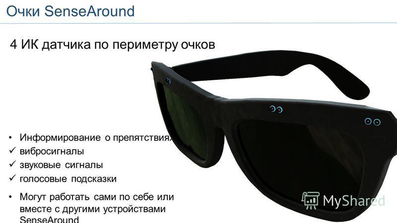 SenseAround Glasses 4 ИК датчика по периметру очков Информирование о препятствиях вибро сигналы звуковые сигналы голосовые подсказки Могут работать сами по себе или вместе с другими устройствами SenseAround Очки SenseAround