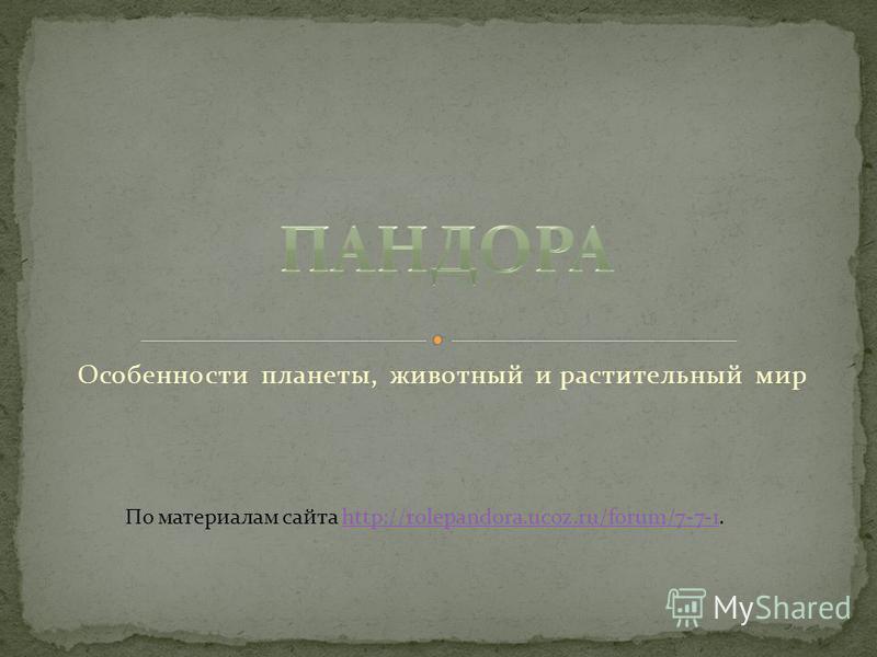 Особенности планеты, животный и растительный мир По материалам сайта http://rolepandora.ucoz.ru/forum/7-7-1.http://rolepandora.ucoz.ru/forum/7-7-1