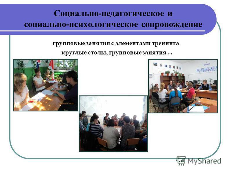 Социально-педагогическое и социально-психологическое сопровождение групповые занятия с элементами тренинга круглые столы, групповые занятия...