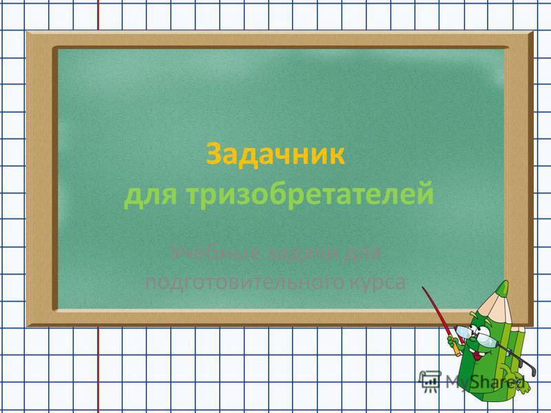 Задачник для изобретателей Учебные задачи для подготовительного курса