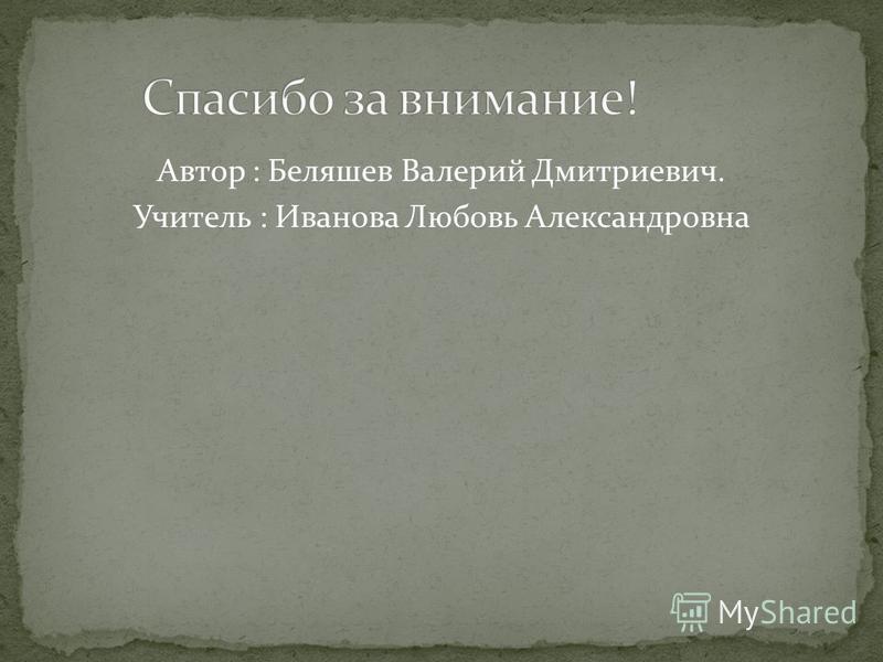 Автор : Беляшев Валерий Дмитриевич. Учитель : Иванова Любовь Александровна