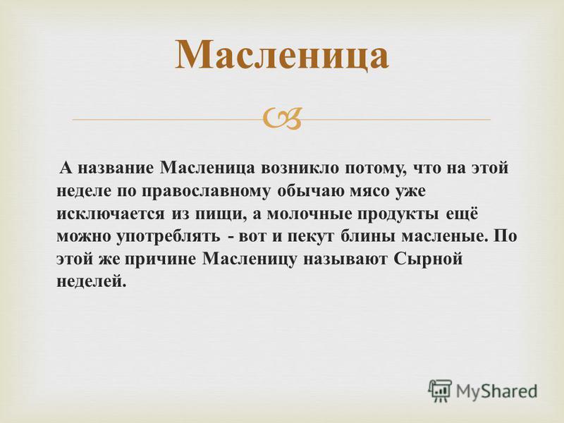 Масленица А название Масленица возникло потому, что на этой неделе по православному обычаю мясо уже исключается из пищи, а молочные продукты ещё можно употреблять - вот и пекут блины масленые. По этой же причине Масленицу называют Сырной неделей.