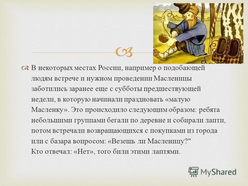 В некоторых местах России, например о подобающей людям встрече и нужном проведении Масленицы заботились заранее еще с субботы предшествующей недели, в которую начинали праздновать «малую Масленку». Это происходило следующим образом: ребята небольшими