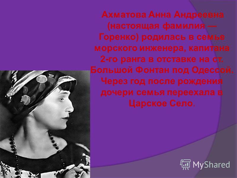 Ахматова Анна Андреевна (настоящая фамилия Горенко) родилась в семье морского инженера, капитана 2-го ранга в отставке на ст. Большой Фонтан под Одессой. Через год после рождения дочери семья переехала в Царское Село.