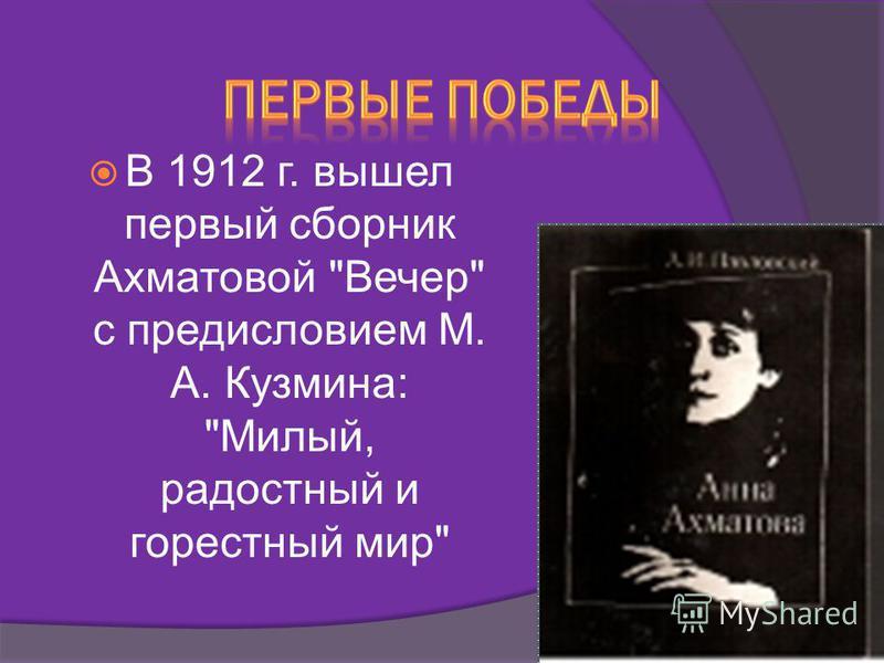 В 1912 г. вышел первый сборник Ахматовой Вечер с предисловием М. А. Кузмина: Милый, радостный и горестный мир