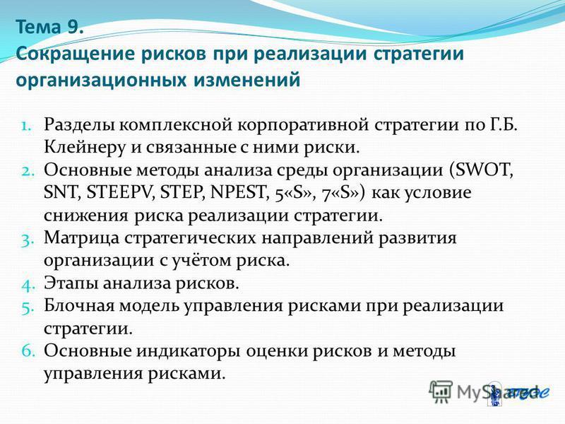 Тема 9. Сокращение рисков при реализации стратегии организационных изменений 1. Разделы комплексной корпоративной стратегии по Г.Б. Клейнеру и связанные с ними риски. 2. Основные методы анализа среды организации (SWOT, SNT, STEEPV, STEP, NPEST, 5«S»,