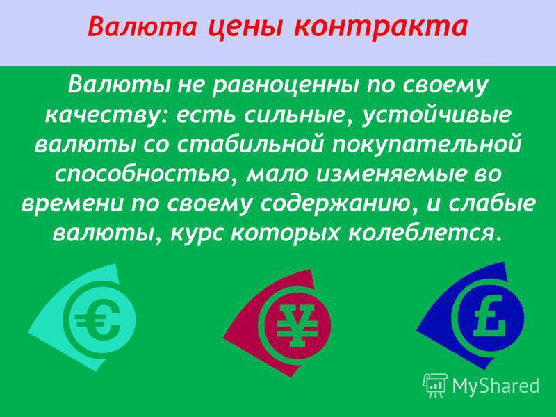 Валюта цены контракта Валюты не равноценны по своему качеству: есть сильные, устойчивые валюты со стабильной покупательной способностью, мало изменяемые во времени по своему содержанию, и слабые валюты, курс которых колеблется.
