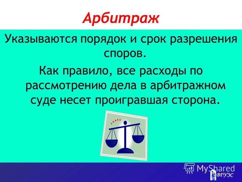 Арбитраж Указываются порядок и срок разрешения споров. Как правило, все расходы по рассмотрению дела в арбитражном суде несет проигравшая сторона.