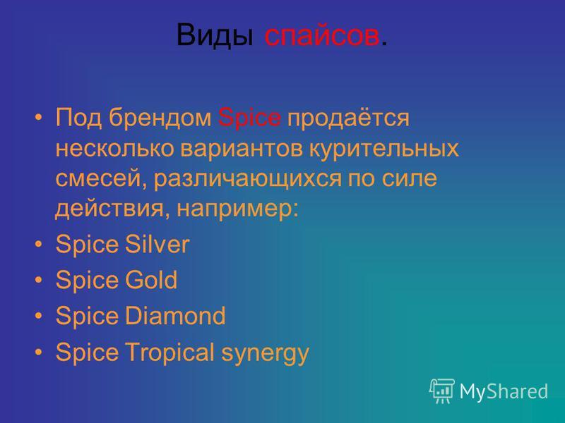 Виды спайсов. Под брендом Spice продаётся несколько вариантов курительных смесей, различающихся по силе действия, например: Spice Silver Spice Gold Spice Diamond Spice Tropical synergy