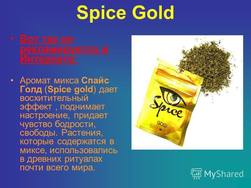 Spice Gold Вот так он рекламируется в Интернете: Аромат микса Спайс Голд (Spice gold) дает восхитительный эффект, поднимает настроение, придает чувство бодрости, свободы. Растения, которые содержатся в миксе, использовались в древних ритуалах почти в
