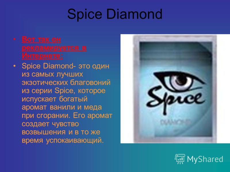 Spice Diamond Вот так он рекламируется в Интернете: Spice Diamond- это один из самых лучших экзотических благовоний из серии Spice, которое испускает богатый аромат ванили и меда при сгорании. Его аромат создает чувство возвышения и в то же время усп