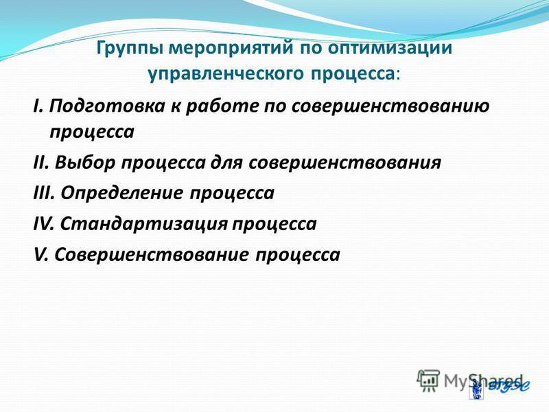 Группы мероприятий по оптимизации управленческого процесса: I. Подготовка к работе по совершенствованию процесса II. Выбор процесса для совершенствования III. Определение процесса IV. Стандартизация процесса V. Совершенствование процесса