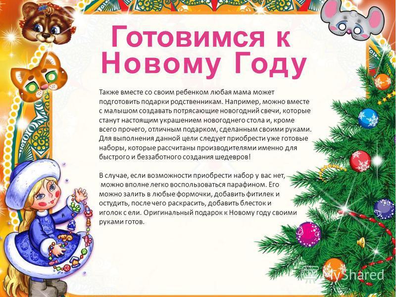 Готовимся к Новому Году Также вместе со своим ребенком любая мама может подготовить подарки родственникам. Например, можно вместе с малышом создавать потрясающие новогодний свечи, которые станут настоящим украшением новогоднего стола и, кроме всего п