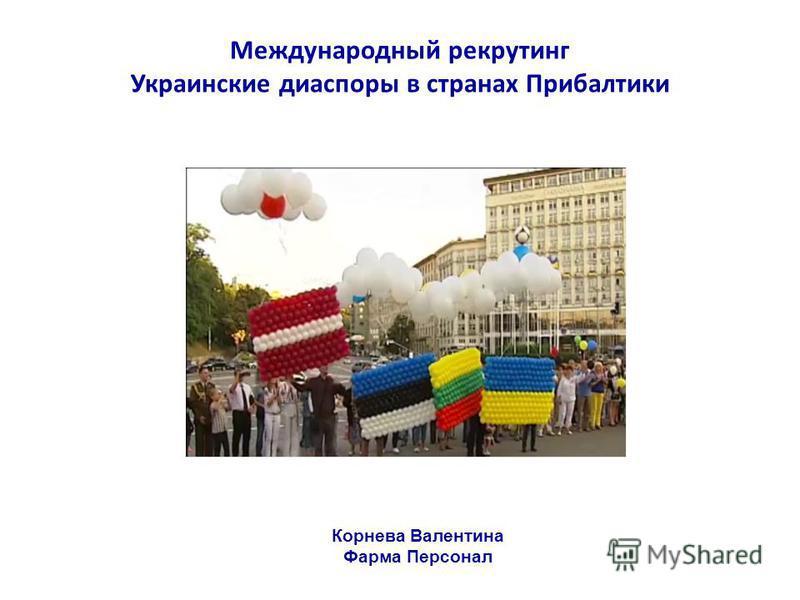 Международный рекрутинг Украинские диаспоры в странах Прибалтики Корнева Валентина Фарма Персонал