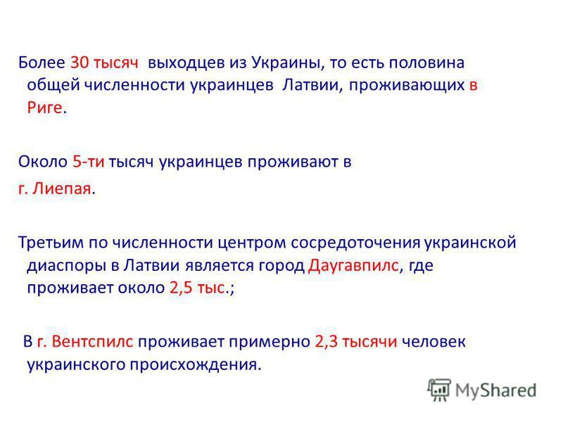 Более 30 тысяч выходцев из Украины, то есть половина общей численности украинцев Латвии, проживающих в Риге. Около 5-ти тысяч украинцев проживают в г. Лиепая. Третьим по численности центром сосредоточенея украинской диаспоры в Латвии является город Д