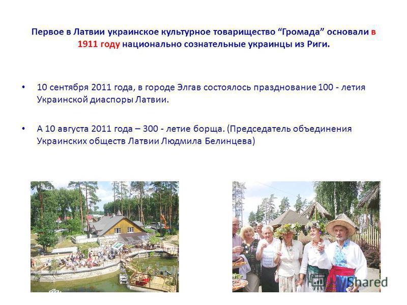Первое в Латвии украинское культурное товарищество Громада основали в 1911 году национально сознательные украинцы из Риги. 10 сентября 2011 года, в городе Элгав состоялось празднование 100 - летия Украинской диаспоры Латвии. А 10 августа 2011 года –