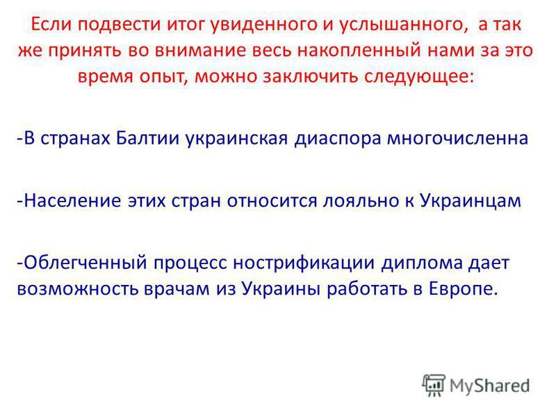 Если подвести итог увиденного и услышанного, а так же принять во внимание весь накопленный нами за это время опыт, можно заключить следующее: -В странах Балтии украинская диаспора многочисленна -Население этих стран относится лояльно к Украинцам -Обл