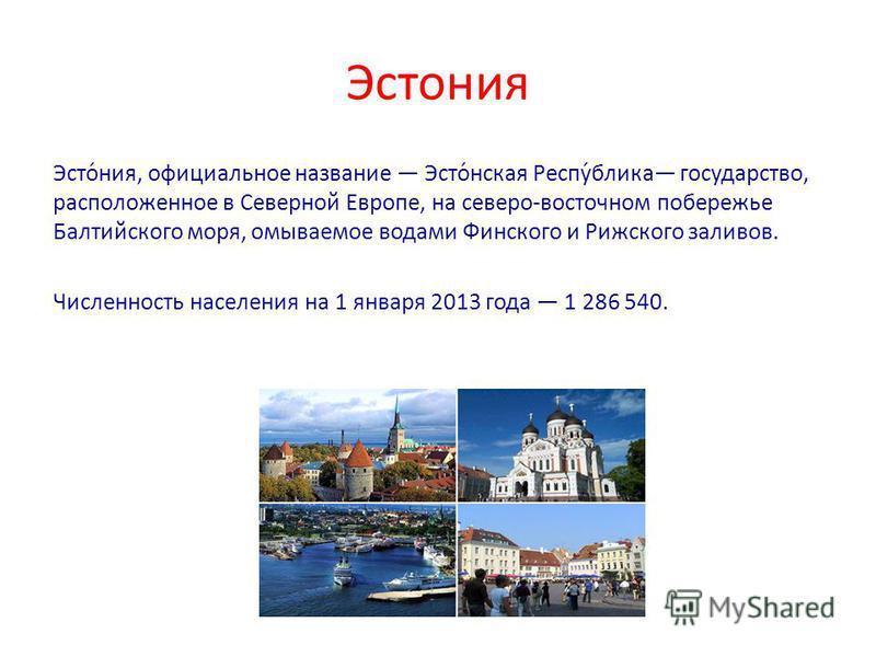 Эстонея Эсто́нея, официальное название Эсто́нская Респу́блика государство, расположенное в Северной Европе, на северо-восточном побережье Балтийского моря, омываемое водами Финского и Рижского заливов. Численность населенея на 1 января 2013 года 1 28