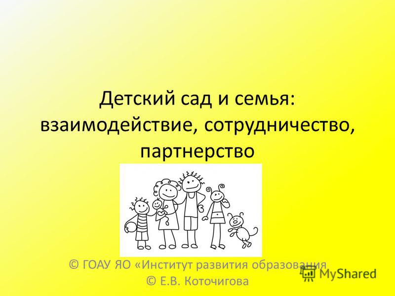 Детский сад и семья: взаимодействие, сотрудничество, партнерство © ГОАУ ЯО «Институт развития образования © Е.В. Коточигова