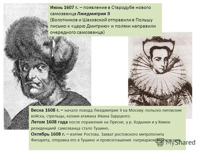 Июнь 1607 г. – появление в Стародубе нового самозванца Лжедмитрия II (Болотников и Шаховской отправили в Польшу письмо к «царю Дмитрию» и поляки направили очередного самозванца) Весна 1608 г. – начало похода Лжедмитрия II на Москву: польско-литовские