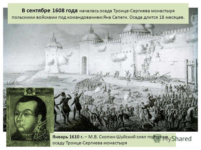 В сентябре 1608 года началась осада Троице-Сергиева монастыря польскими войсками под командованием Яна Сапеги. Осада длится 18 месяцев. Январь 1610 г. – М.В. Скопин-Шуйский снял польскую осаду Троице-Сергиева монастыря