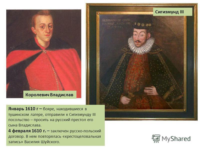 Королевич Владислав Сигизмунд III Январь 1610 г – бояре, находившиеся в тушинском лагере, отправили к Сигизмунду III посольство – просить на русский престол его сына Владислава. 4 февраля 1610 г. – заключен русско-польский договор. В нем повторялась