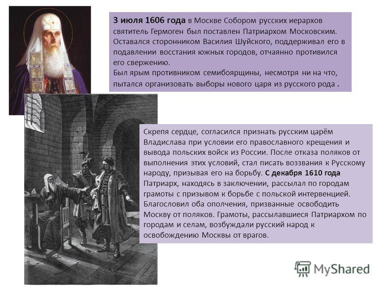 3 июля 1606 года в Москве Собором русских иерархов святитель Гермоген был поставлен Патриархом Московским. Оставался сторонником Василия Шуйского, поддерживал его в подавлении восстания южных городов, отчаянно противился его свержению. Был ярым проти