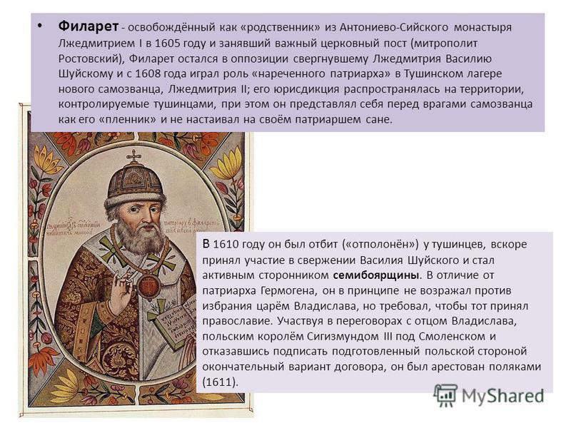 Филарет - освобождённый как «родственник» из Антониево-Сийского монастыря Лжедмитрием I в 1605 году и занявший важный церковный пост (митрополит Ростовский), Филарет остался в оппозиции свергнувшему Лжедмитрия Василию Шуйскому и с 1608 года играл рол