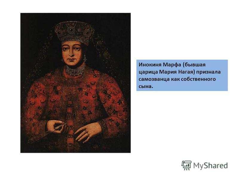 Инокиня Марфа (бывшая царица Мария Нагая) признала самозванца как собственного сына.