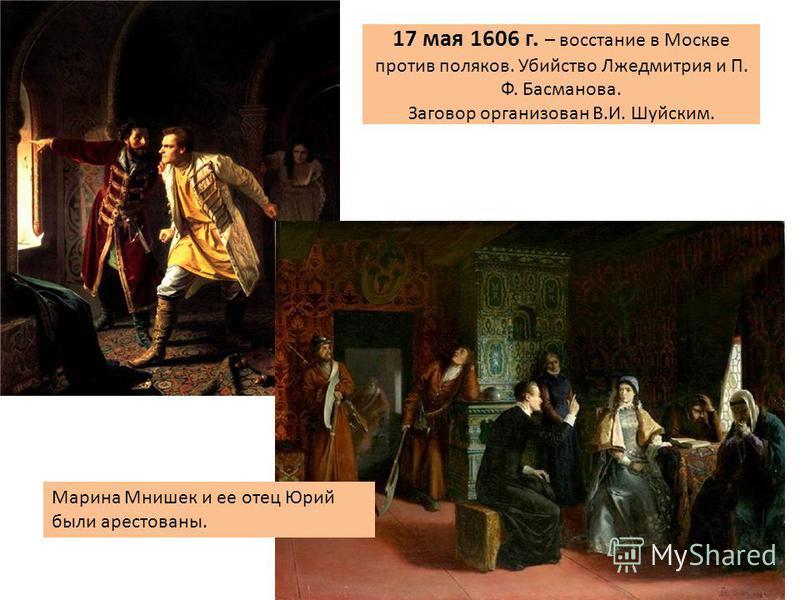 17 мая 1606 г. – восстание в Москве против поляков. Убийство Лжедмитрия и П. Ф. Басманова. Заговор организован В.И. Шуйским. Марина Мнишек и ее отец Юрий были арестованы.