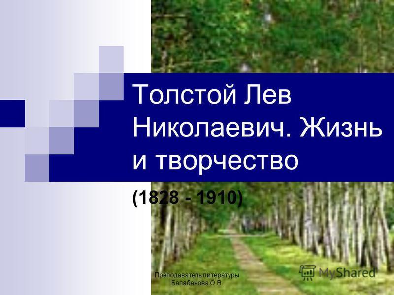 Толстой Лев Николаевич. Жизнь и творчество (1828 - 1910) Преподаватель литературы Балабанова О.В.