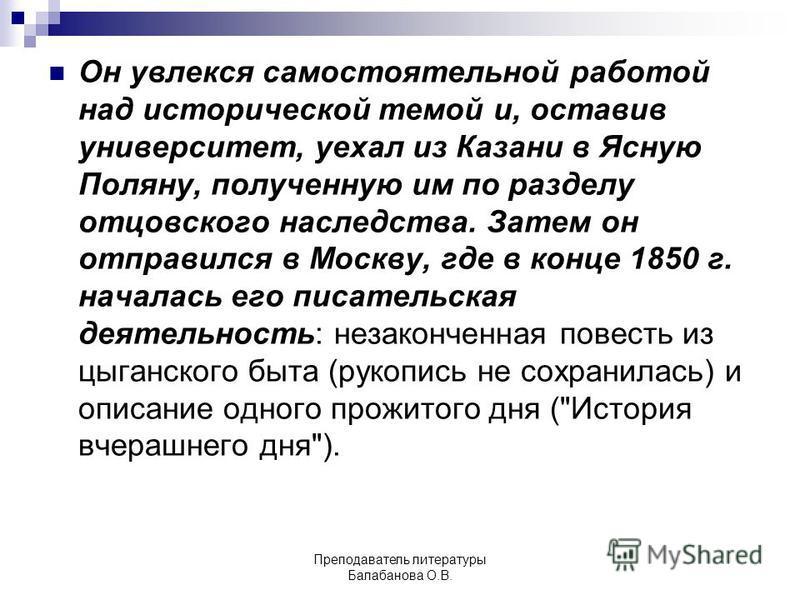 Он увлекся самостоятельной работой над исторической темой и, оставив университет, уехал из Казани в Ясную Поляну, полученную им по разделу отцовского наследства. Затем он отправился в Москву, где в конце 1850 г. началась его писательская деятельность