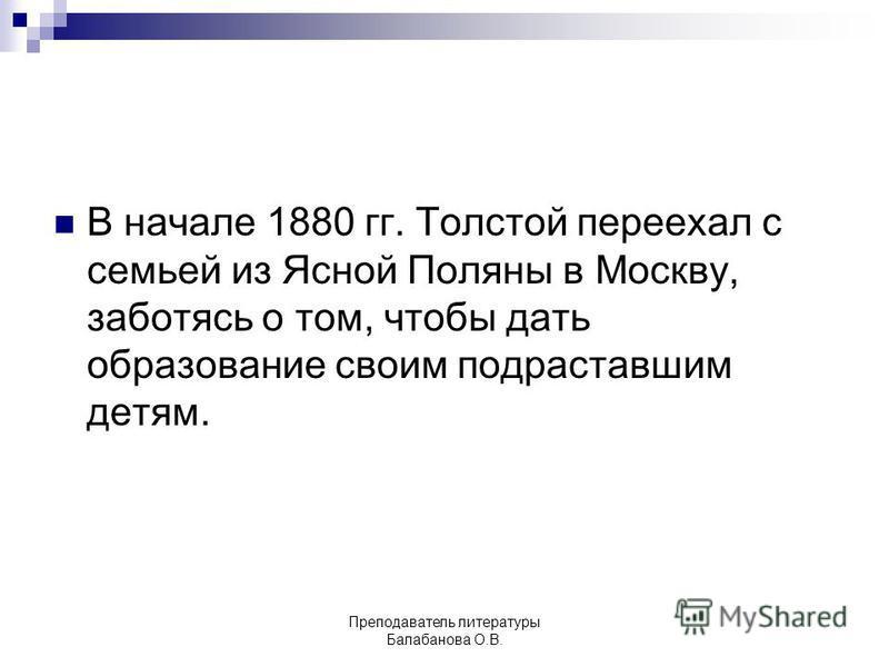 В начале 1880 гг. Толстой переехал с семьей из Ясной Поляны в Москву, заботясь о том, чтобы дать образование своим подраставшим детям. Преподаватель литературы Балабанова О.В.