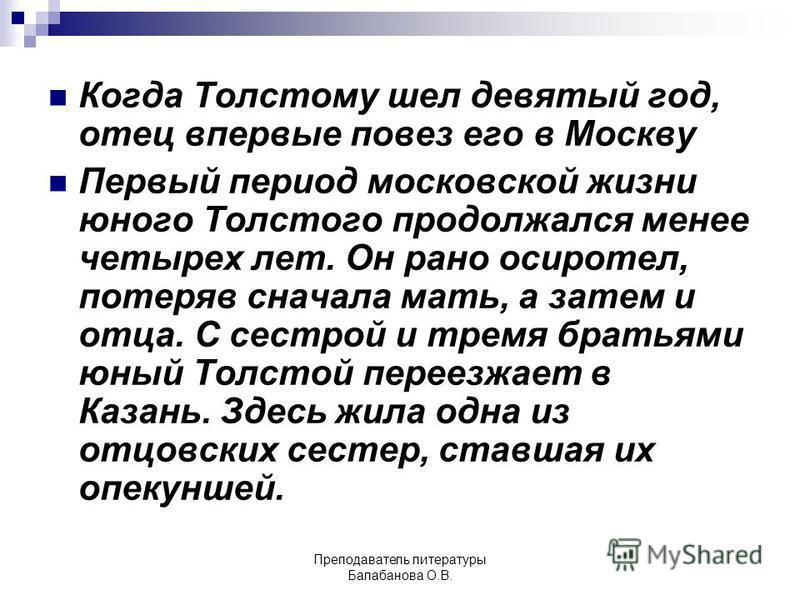 Когда Толстому шел девятый год, отец впервые повез его в Москву Первый период московской жизни юного Толстого продолжался менее четырех лет. Он рано осиротел, потеряв сначала мать, а затем и отца. С сестрой и тремя братьями юный Толстой переезжает в