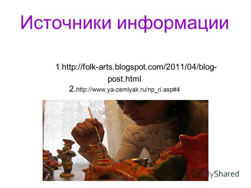 Источники информации 1. http://folk-arts.blogspot.com/2011/04/blog- post.html 2. http://www.ya-zemlyak.ru/np_ri.asp#4
