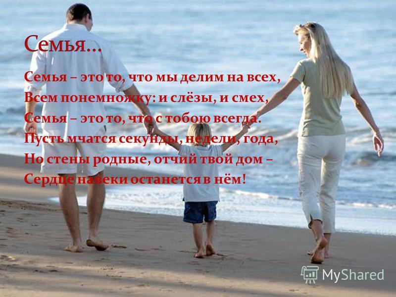 Семья – это то, что мы делим на всех, Всем понемножку: и слёзы, и смех, Семья – это то, что с тобою всегда. Пусть мчатся секунды, недели, года, Но стены родные, отчий твой дом – Сердце навеки останется в нём!