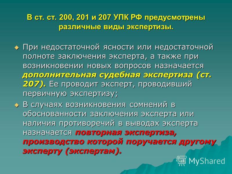 В ст. ст. 200, 201 и 207 УПК РФ предусмотрены различные виды экспертизы. При недостаточной ясности или недостаточной полноте заключения эксперта, а также при возникновении новых вопросов назначается дополнительная судебная экспертиза (ст. 207). Ее пр