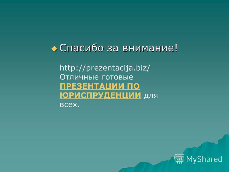 Спасибо за внимание! Спасибо за внимание! http://prezentacija.biz/ Отличные готовые ПРЕЗЕНТАЦИИ ПО ЮРИСПРУДЕНЦИИ для всех. ПРЕЗЕНТАЦИИ ПО ЮРИСПРУДЕНЦИИ